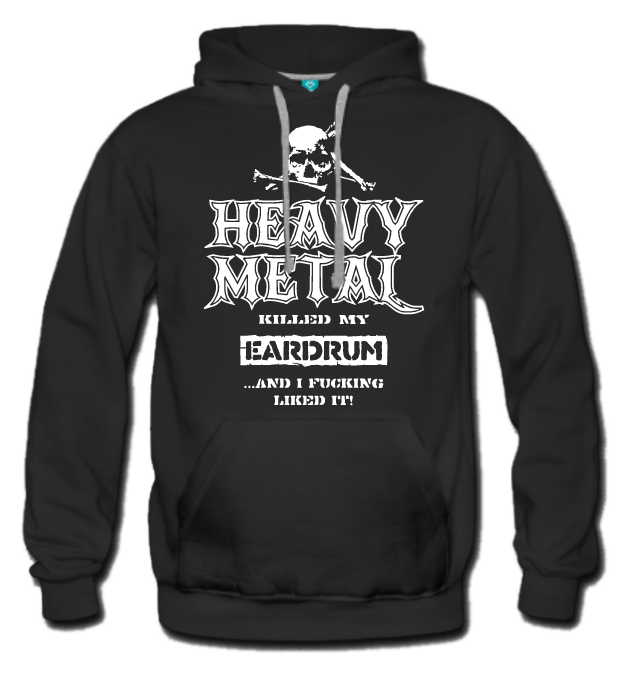 Hoodie Heavy Metal Killed my Eardrum and I fucking Likes it!